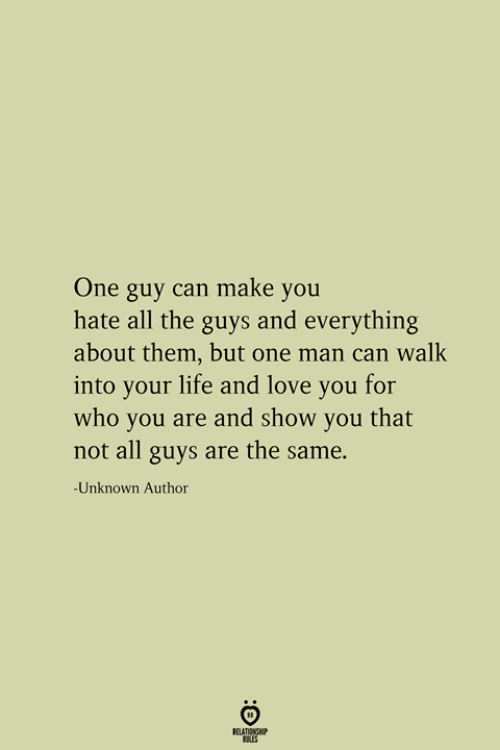 Life, Love, and All The: One guy can make you  hate all the guys and everything  about them, but one man can walk  into your life and love you for  who you are and show you that  not all guys are the same.  -Unknown Author  RELATIONSHIP  ES