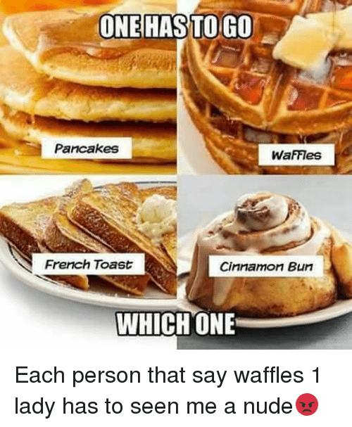 cinnamon bun: ONE HAS TO GO  Pancakes  WaFFes  French Toast  Cinnamon Bun  WHICH ONE Each person that say waffles 1 lady has to seen me a nude😡