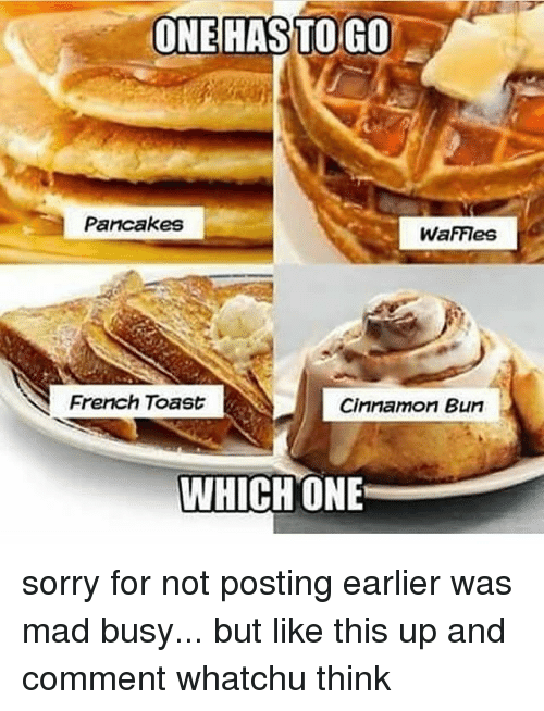 cinnamon bun: ONE HAS TO GO  Pancakes  WaFFIes  French Toast  Cinnamon Bun  WHICH ONE sorry for not posting earlier was mad busy... but like this up and comment whatchu think