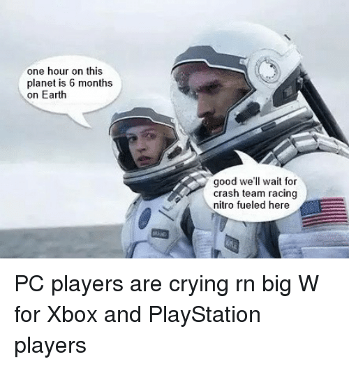 Crying, Memes, and PlayStation: one hour on this  planet is 6 months  on Earth  good we'll wait for  crash team racing  nitro fueled here PC players are crying rn big W for Xbox and PlayStation players