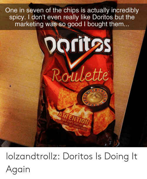 Tumblr, Blog, and Good: One in seven of the chips is actually incredibly  spicy. I don't even really like Doritos but the  marketing was so good I bought them...  Doritos  Roulette  ARS  ATTENTION  SOME CHIPS VERY HOT  CERTAINES CSPS SOT VRAET EPICEES lolzandtrollz:  Doritos Is Doing It Again
