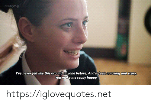 Happy, Amazing, and Never: one  I've never felt like this around anyone before. And it feels amazing and scary,  You make me really happy. https://iglovequotes.net