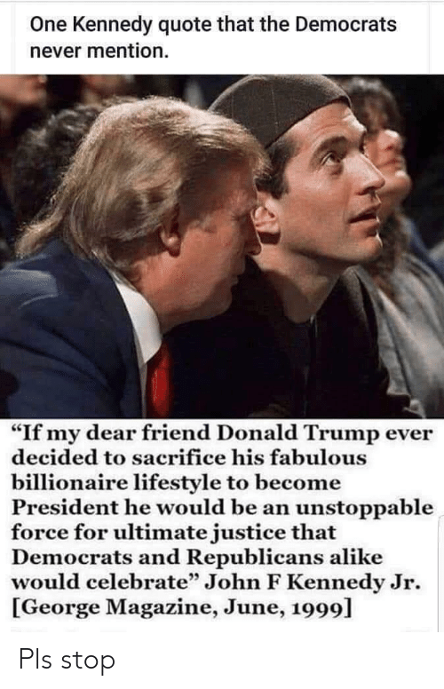 """Donald Trump, John F. Kennedy, and Justice: One Kennedy quote that the Democrats  never mention  """"If my dear friend Donald Trump ever  decided to sacrifice his fabulous  billionaire lifestyle to become  President he would be an unstoppable  force for ultimate justice that  mocrats and Republicans alike  would celebrate"""" John F Kennedy Jr  George Magazine, June, 1999] Pls stop"""