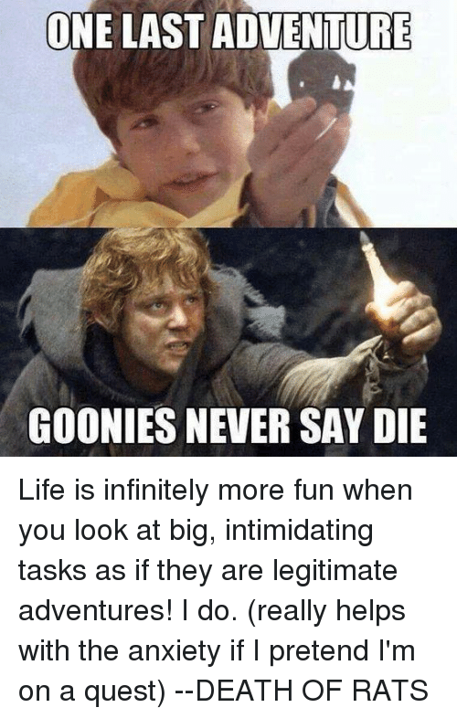 Goonie: ONE LAST ADVENTURE  GOONIES NEVERSAY DIE Life is infinitely more fun when you look at big, intimidating tasks as if they are legitimate adventures! I do. (really helps with the anxiety if I pretend I'm on a quest)  --DEATH OF RATS