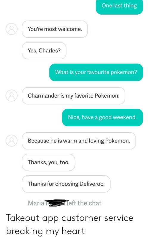 charmander: One last thing  You're most welcome.  Yes, Charles?  What is your favourite pokemon?  Charmander is my favorite Pokemon.  Nice, have a good weekend.  Because he is warm and loving Pokemon.  Thanks, you, too.  Thanks for choosing Deliveroo  Maria  eft the chat Takeout app customer service breaking my heart