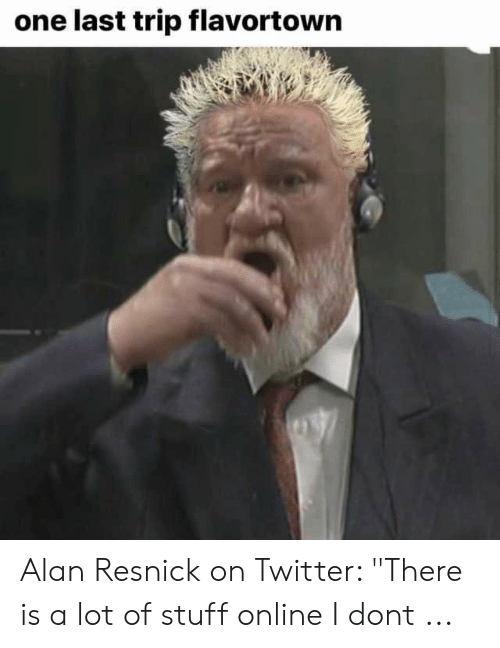 """Twitter, Stuff, and One: one last trip flavortown Alan Resnick on Twitter: """"There is a lot of stuff online I dont ..."""