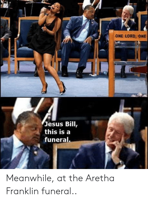 Aretha Franklin: ONE LORD, ONE  Jesus Bill  this isa  funeral Meanwhile, at the Aretha Franklin funeral..