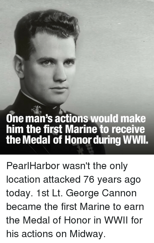 Memes, Today, and 🤖: One man's actions would make  him the first Marine to receive  the Medal of Honor during WWl. PearlHarbor wasn't the only location attacked 76 years ago today. 1st Lt. George Cannon became the first Marine to earn the Medal of Honor in WWII for his actions on Midway.