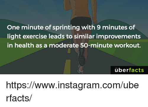 moderator: One minute of sprinting with 9 minutes of  light exercise leads to similar improvements  in health as a moderate 50-minute workout.  uber  facts https://www.instagram.com/uberfacts/