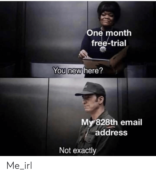 Trial: One month  free-trial  You new here?  My 828th email  address  Not exactly Me_irl