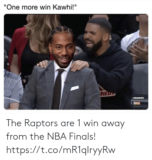 """Finals, Memes, and Nba: """"One more win Kawhi!""""  RE  @NBAMEMES The Raptors are 1 win away from the NBA Finals! https://t.co/mR1qIryyRw"""