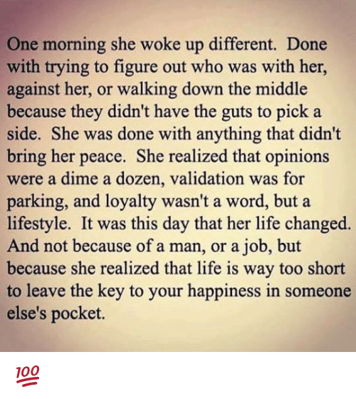 Life Change: One morning she woke up different. Done  with trying to figure out who was with her,  against her, or walking down the middle  because they didn't have the guts to pick a  side. She was done with anything that didn't  bring her peace. She realized that opinions  were a dime a dozen, validation was for  parking, and loyalty wasn't a word, but a  lifestyle. It was this day that her life changed.  And not because of a man, or a job, but  because she realized that life is way too short  to leave the key to your happiness in someone  else's pocket. 💯
