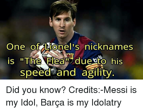"Memes, Messi, and Barca: One of Lionel s nicknames  is ""The Elean duento his  speed and agility Did you know? Credits:-Messi is my Idol, Barça is my Idolatry"