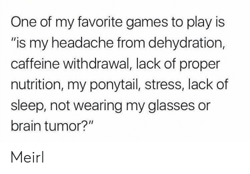 "Glasses: One of my favorite games to play is  ""is my headache from dehydration,  caffeine withdrawal, lack of proper  nutrition, my ponytail, stress, lack of  sleep, not wearing my glasses or  brain tumor?"" Meirl"