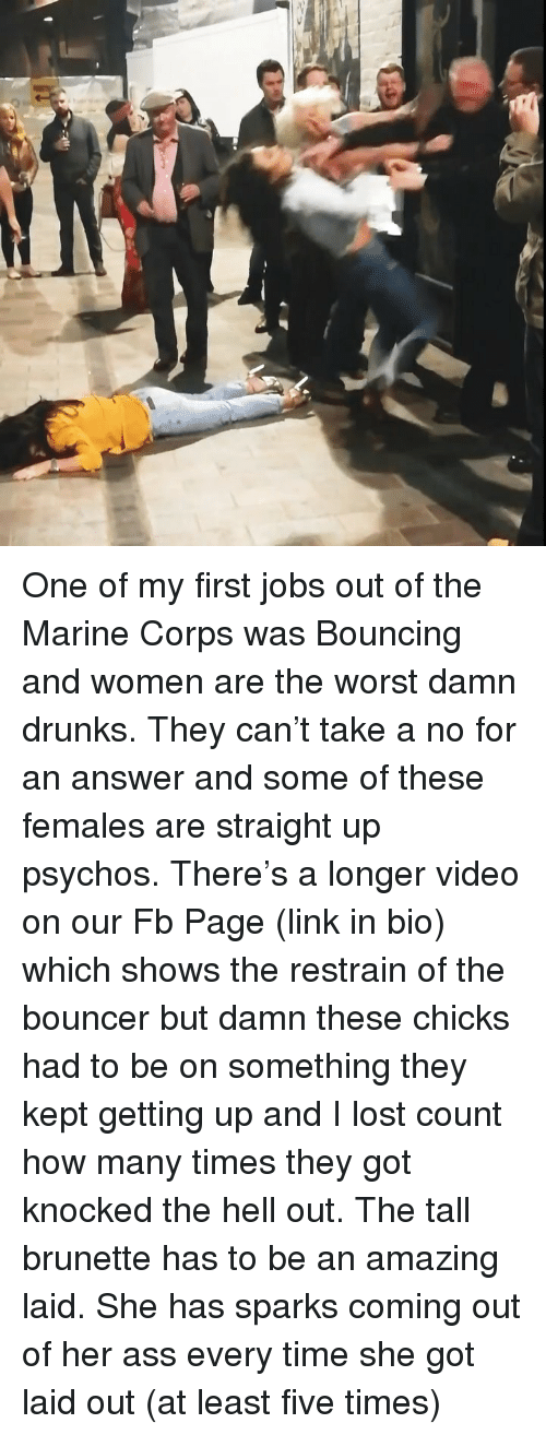 marine corps: One of my first jobs out of the Marine Corps was Bouncing and women are the worst damn drunks. They can't take a no for an answer and some of these females are straight up psychos. There's a longer video on our Fb Page (link in bio) which shows the restrain of the bouncer but damn these chicks had to be on something they kept getting up and I lost count how many times they got knocked the hell out. The tall brunette has to be an amazing laid. She has sparks coming out of her ass every time she got laid out (at least five times)