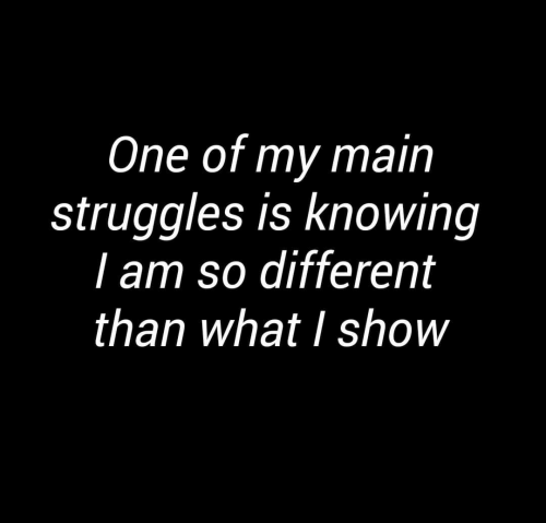 One, Knowing, and Show: One of my main  struggles is knowing  I am so different  than what I show