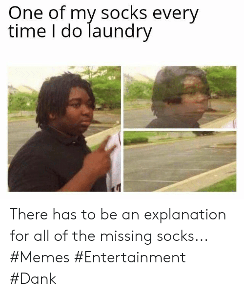 Dank, Laundry, and Memes: One of my socks every  time I do laundry There has to be an explanation for all of the missing socks... #Memes #Entertainment #Dank