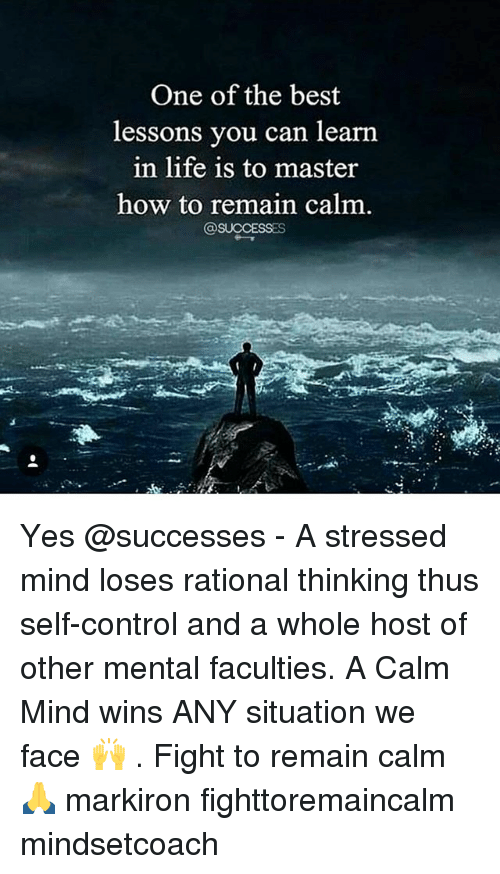 Remain Calm: One of the best  essons you can learn  in life is to master  how to remain calm  @SUCCESSES Yes @successes - A stressed mind loses rational thinking thus self-control and a whole host of other mental faculties. A Calm Mind wins ANY situation we face 🙌 . Fight to remain calm 🙏 markiron fighttoremaincalm mindsetcoach