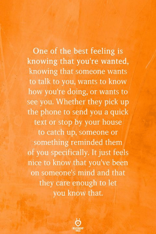 Phone, Best, and House: One of the best feeling is  knowing that you're wanted,  knowing that someone wants  to talk to you, wants to know  how you're doing, or wants to  see you. Whether they pick up  the phone to send you a quick  text or stop by your house  to catch up, someone or  something reminded them  of you specifically. It just feels  nice to know that you've been  on someone's mind and that  they care enough to let  you know that.  REATIONSHIP  RES
