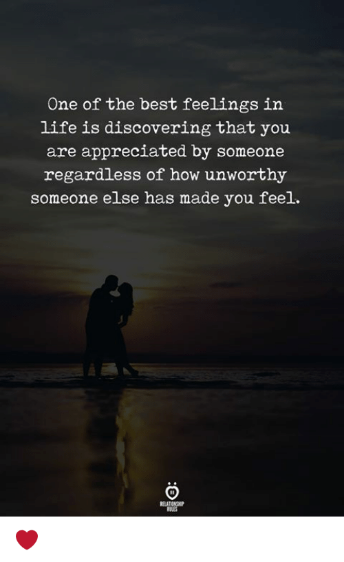 Life, Best, and How: One of the best feelings in  life is discovering that you  are appreciated by someone  regardless of how unworthy  someone else has made you feel.  ELATIONGHP  RALES ❤️