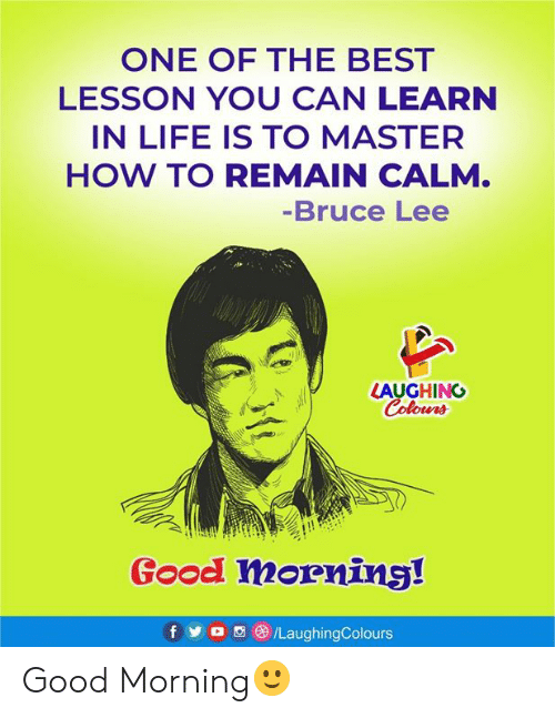 Life, Good Morning, and Best: ONE OF THE BEST  LESSON YOU CAN LEARN  IN LIFE IS TO MASTER  HOW TO REMAIN CALM.  -Bruce Lee  LAUGHING  Colours  Good morning!  f  /LaughingColours Good Morning🙂