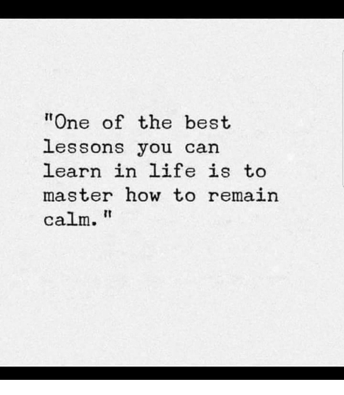"""Life, Best, and How To: """"One of the best  lessons you can  earn in life is to  master how to remain  calm."""
