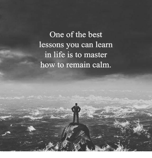 Life, Best, and How To: One of the best  lessons you can learn  in life is to master  how to remain calm