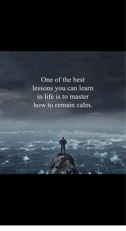Life, Best, and How To: One of the best  lessons you can learn  in life is to master  how to remain calm.