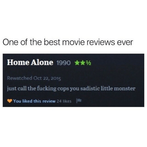Being Alone, Fucking, and Home Alone: One of the best movie reviews ever  Home Alone 1990  Rewatched Oct 22, 2015  just call the fucking cops you sadistic little monster  You liked this review 24 likes