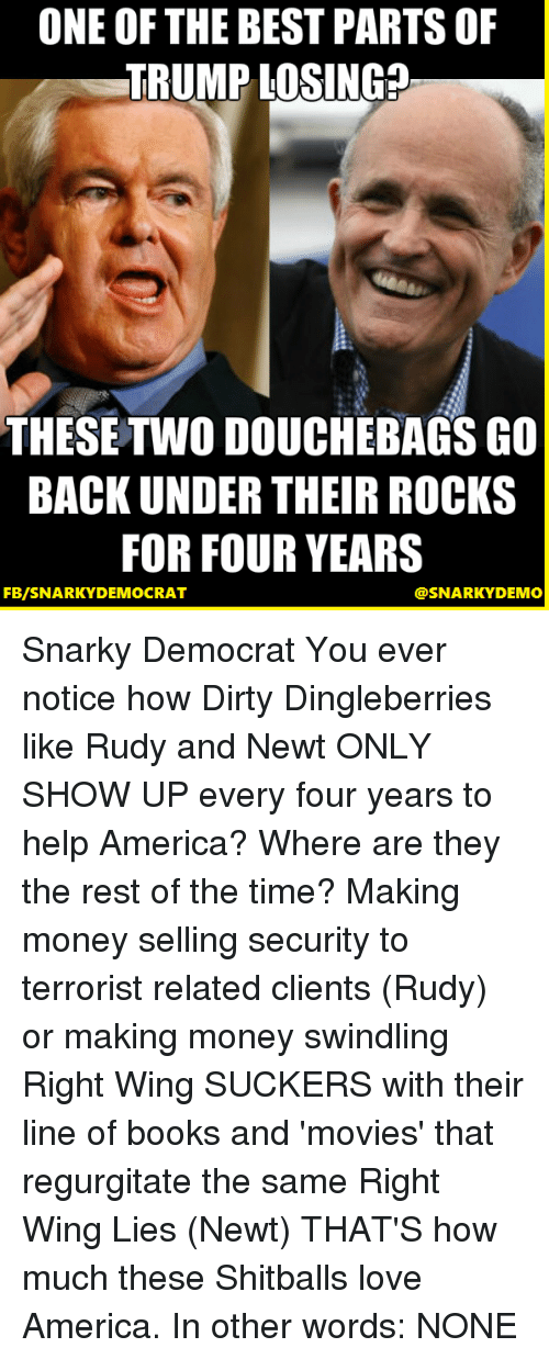 regurgitate: ONE OF THE BEST PARTS OF  TRUMP LOSING?  THESE TWO DOUCHEBAGSGO  BACK UNDER THEIR ROCKS  FOR FOUR YEARS  FB/SNARKY DEMOCRAT  @SNARKY DEMO Snarky Democrat You ever notice how Dirty Dingleberries like Rudy and Newt ONLY SHOW UP every four years to help America?  Where are they the rest of the time?  Making money selling security to terrorist related clients (Rudy) or making money swindling Right Wing SUCKERS with their line of books and 'movies' that regurgitate the same Right Wing Lies (Newt)  THAT'S how much these Shitballs love America.  In other words: NONE