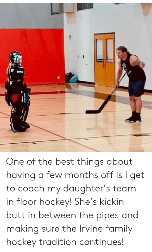 Butt, Family, and Hockey: One of the best things about having a few months off is I get to coach my daughter's team in floor hockey! She's kickin butt in between the pipes and making sure the Irvine family hockey tradition continues!
