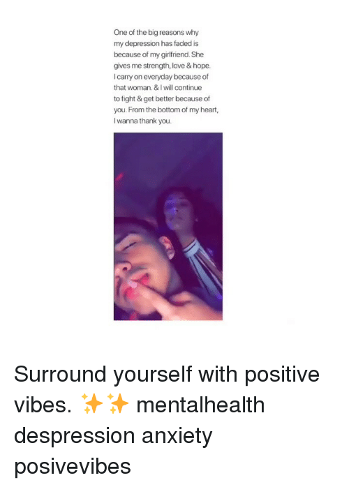 Love, Memes, and Faded: One of the big reasons why  my depression has faded is  because of my girlfriend. She  gives me strength, love & hope.  I carry on everyday because of  that woman. & I will continue  to fight & get better because of  you. From the bottom of my heart,  l wanna thank you. Surround yourself with positive vibes. ✨✨ mentalhealth despression anxiety posivevibes