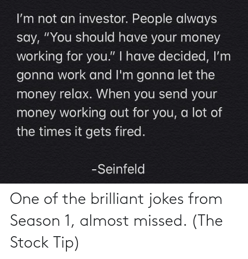 season 1: One of the brilliant jokes from Season 1, almost missed. (The Stock Tip)
