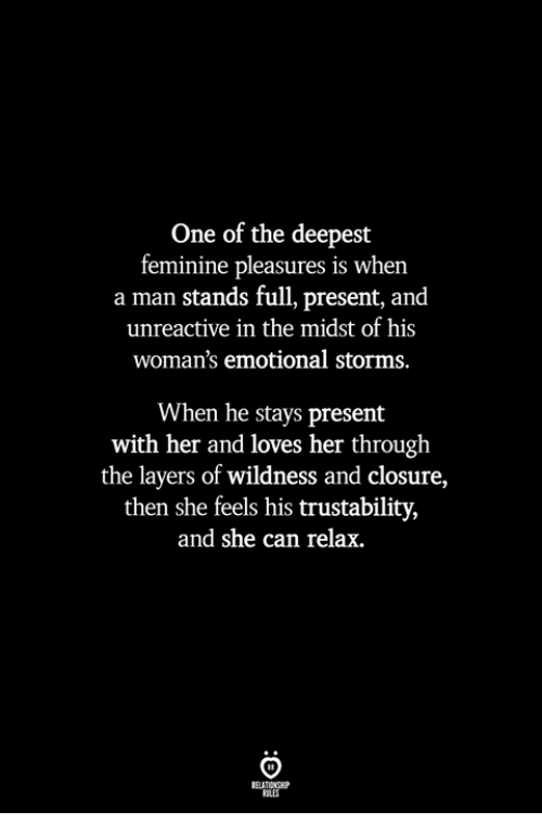 wildness: One of the deepest  feminine pleasures is when  a man stands full, present, and  unreactive in the midst of his  woman's emotional storms.  When he stays present  with her and loves her through  the layers of wildness and closure,  then she feels his trustability,  and she can relax.  BLES