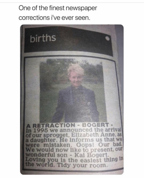 Kal: One of the finest newspaper  corrections i've ever seen.  births  A RETRACTION BOGERT  In 1995 we announced the arrival  of our sprogget, Elizabeth Anne, as  a daughter. He informs us that we  were mistaken. Oops! Our bad  We would now like to present, our  wonderful son Kal Bogert.  Loving you is the easiest thing 1  the world. Tidy your room