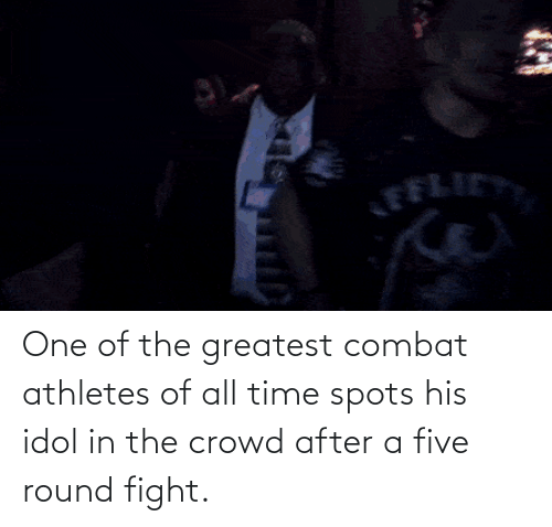 All Time: One of the greatest combat athletes of all time spots his idol in the crowd after a five round fight.