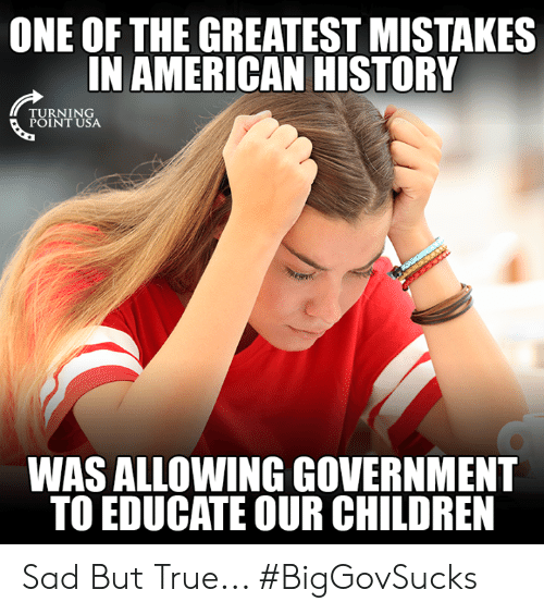 American History: ONE OF THE GREATEST MISTAKES  IN AMERICAN HISTORY  RNIN  POINT USA  WAS ALLOWING GOVERNMENT  TO EDUCATE OUR CHILDREN Sad But True... #BigGovSucks
