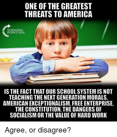 America, Memes, and School: ONE OF THE GREATEST  THREATS TO AMERICA  TURNING  POINT USA  IS THE FACT THAT OUR SCHOOL SYSTEM IS NOT  TEACHING THE NEXT GENERATION MORALS,  AMERICAN EXCEPTIONALISM, FREE ENTERPRISE,  THE CONSTITUTION, THE DANGERS OF  SOCIALISM OR THE VALUE OF HARD WORK Agree, or disagree?