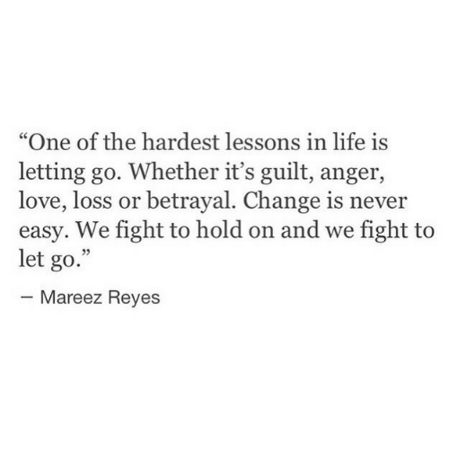 """reyes: """"One of the hardest lessons in life is  letting go. Whether it's guilt, anger,  love, loss or betrayal. Change is never  easy. We fight to hold on and we fight to  let go.""""  25  Mareez Reyes"""