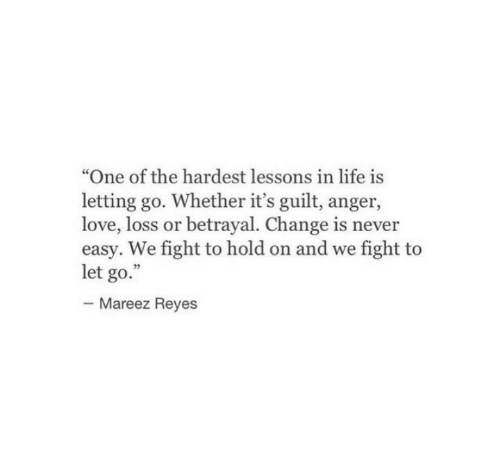 """Letting Go: """"One of the hardest lessons in life is  letting go. Whether it's guilt, anger,  love, loss or betrayal. Change is never  easy. We fight to hold on and we fight to  let go.""""  Mareez Reyes"""