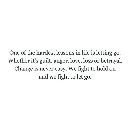 Life, Love, and Change: One of the hardest lessons in life is letting go.  Whether it's guilt, anger, love, loss or betrayal.  Change is never easy. We fight to hold on  and we fight to let go.