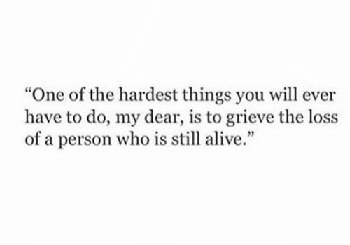"""Alive, Who, and One: """"One of the hardest things you will ever  have to do, my dear, is to grieve the loss  of a person who is still alive."""""""