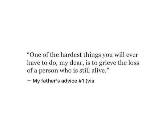 "Loss: ""One of the hardest things you will ever  have to do, my dear, is to grieve the loss  of a person who is still alive.""  My father's advice #1 (via"