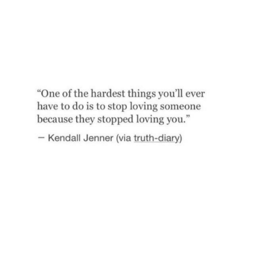 """Kendall Jenner: """"One of the hardest things you'll ever  have to do is to stop loving someone  because they stopped loving you.""""  Kendall Jenner (via truth-diary)"""