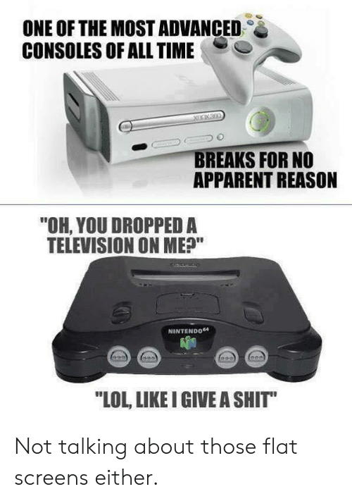 "apparent: ONE OF THE MOST ADVANCED  CONSOLES OF ALL TIME  BREAKS FOR NO  APPARENT REASON  ""OH, YOU DROPPED A  TELEVISION ON ME?""  NINTENDO64  LOL, LIKE I GIVE A SHIT"" Not talking about those flat screens either."