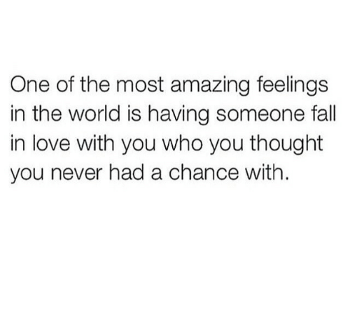 Fall, Love, and World: One of the most amazing feelings  in the world is having someone fall  in love with you who you thought  you never had a chance with.