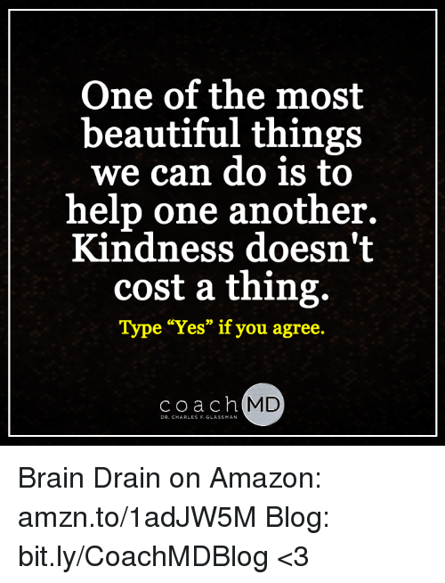 """brain drain: One of the most  beautiful things  we can do is to  help one another.  Kindness doesn't  cost a thing.  Type """"Yes"""" if you agree.  Coach  MD  DR. CHARLES F. GLASSMAN Brain Drain on Amazon: amzn.to/1adJW5M Blog: bit.ly/CoachMDBlog  <3"""