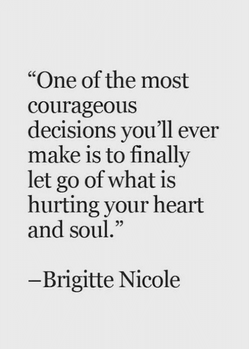 "Courageous: ""One of the most  courageous  decisions you'll ever  make is to finally  let go of what is  hurting your heart  and soul.""  65  - Brigitte Nicole"