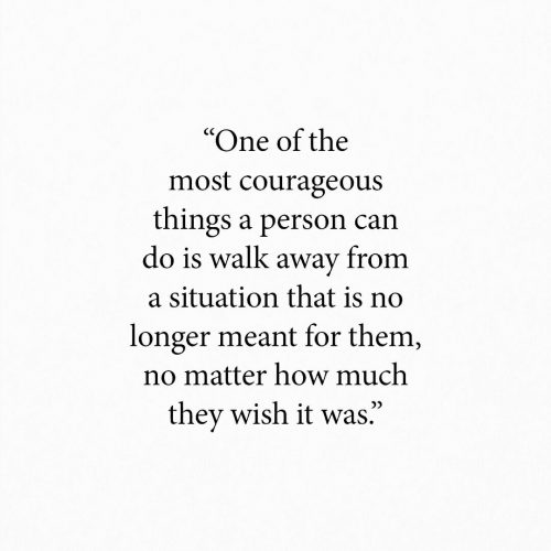 "Courageous, How, and Can: ""One of the  most courageous  things a person can  do is walk away from  a situation that is no  longer meant for them,  no matter how much  they wish it was."