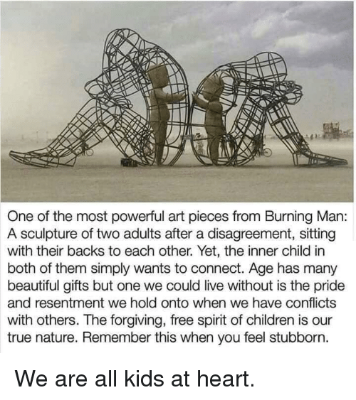 Sculpture: One of the most powerful art pieces from Burning Man:  A sculpture of two adults after a disagreement, sitting  with their backs to each other. Yet, the inner child in  both of them simply wants to connect. Age has many  beautiful gifts but one we could live without is the pride  and resentment we hold onto when we have conflicts  with others. The forgiving, free spirit of children is our  true nature. Remember this when you feel stubborn. We are all kids at heart.